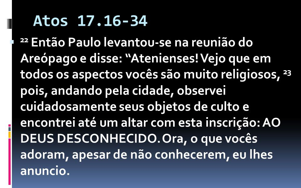 Atos 17.16-34 22 Então Paulo levantou-se na reunião do Areópago e disse: Atenienses! Vejo que em todos os aspectos vocês são muito religiosos, 23 pois