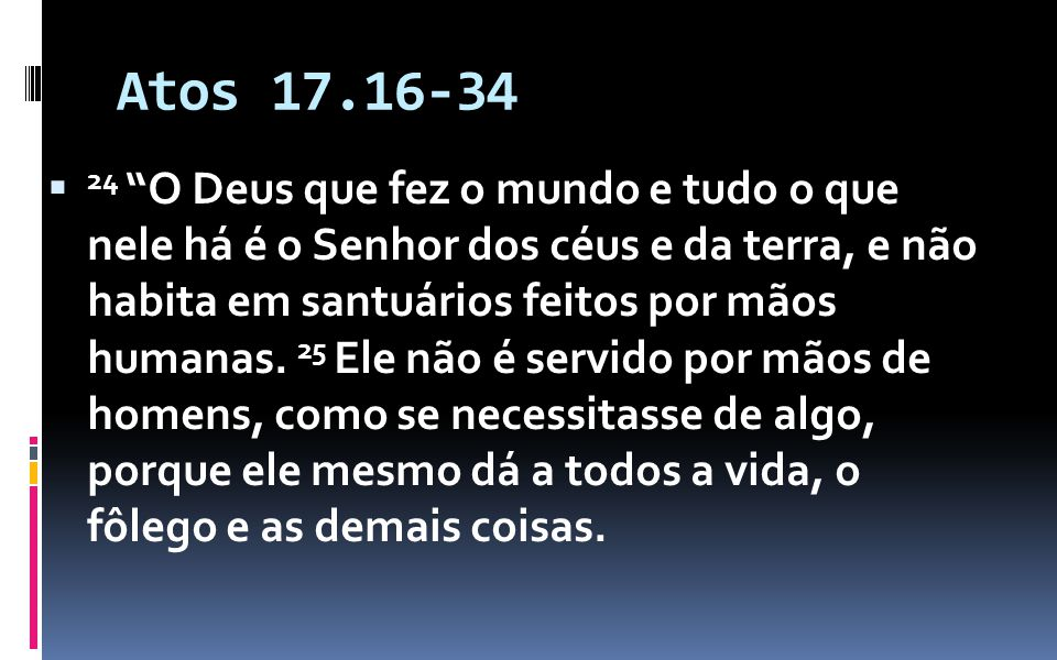 Atos 17.16-34 24 O Deus que fez o mundo e tudo o que nele há é o Senhor dos céus e da terra, e não habita em santuários feitos por mãos humanas.
