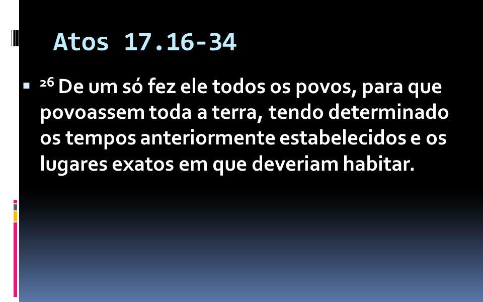 Atos 17.16-34 26 De um só fez ele todos os povos, para que povoassem toda a terra, tendo determinado os tempos anteriormente estabelecidos e os lugares exatos em que deveriam habitar.