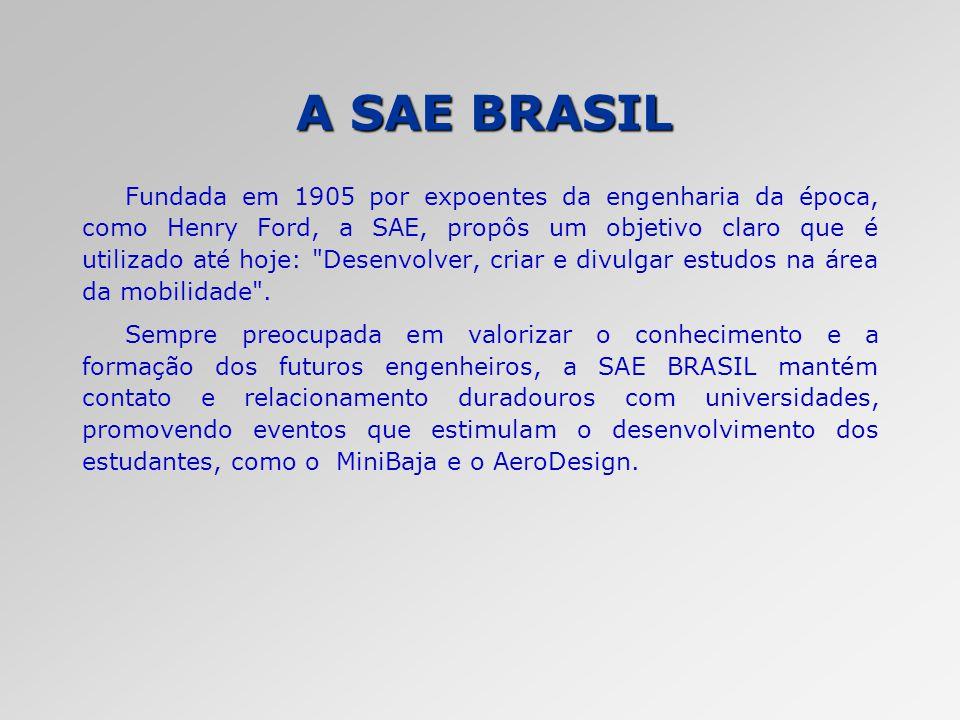 A SAE BRASIL Fundada em 1905 por expoentes da engenharia da época, como Henry Ford, a SAE, propôs um objetivo claro que é utilizado até hoje: