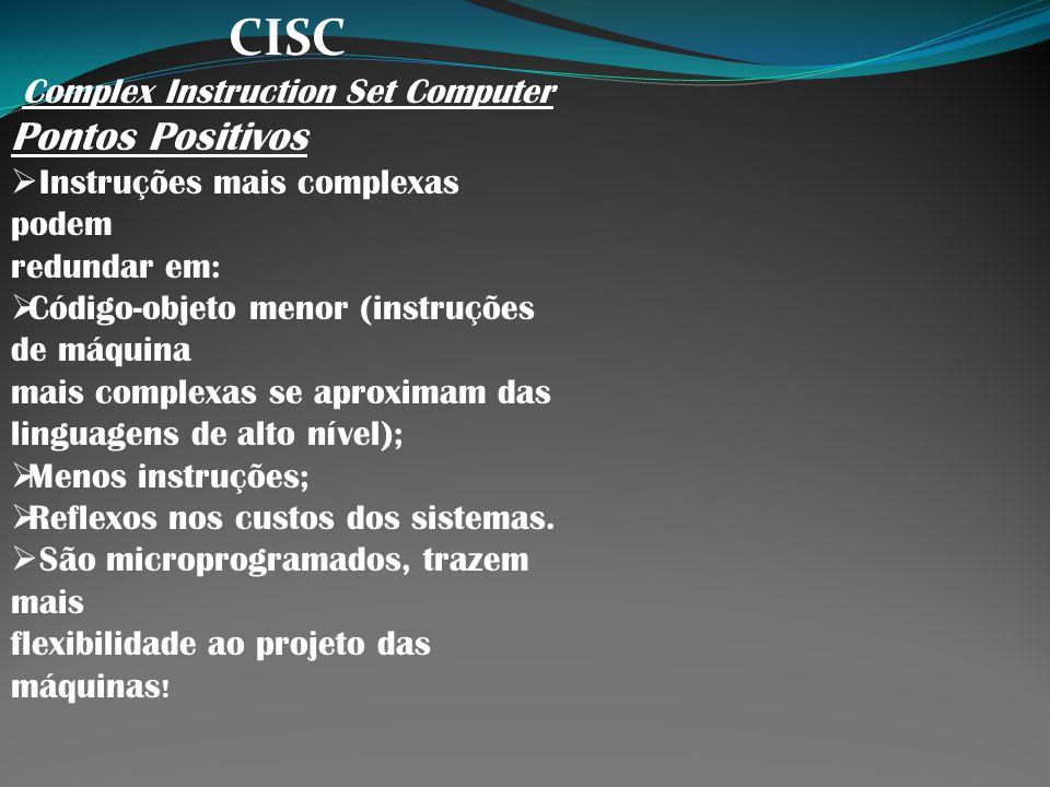 CISC Complex Instruction Set Computer Pontos Positivos Instruções mais complexas podem redundar em: Código-objeto menor (instruções de máquina mais co
