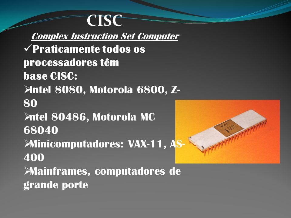 CISC Complex Instruction Set Computer Praticamente todos os processadores têm base CISC: Intel 8080, Motorola 6800, Z- 80 ntel 80486, Motorola MC 6804