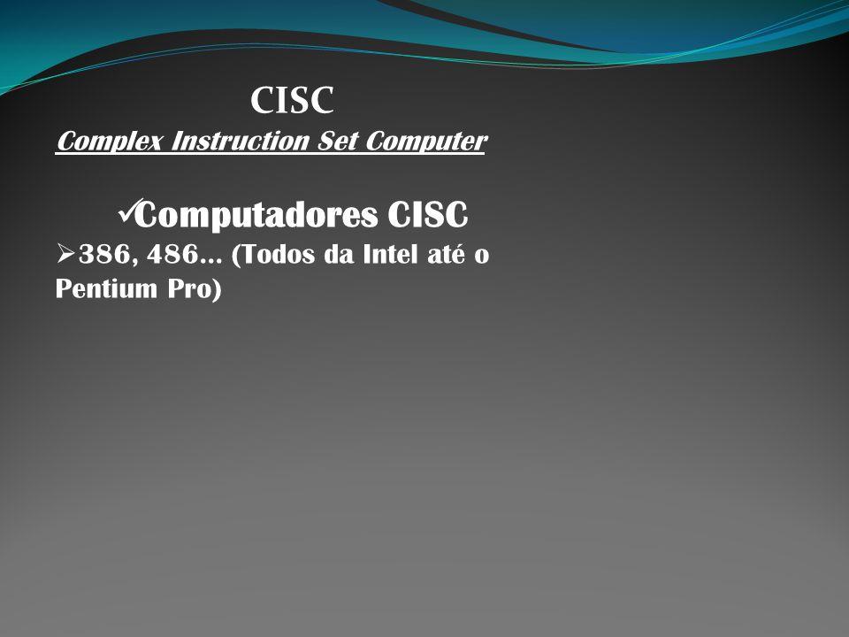 CISC Complex Instruction Set Computer Computadores CISC 386, 486... (Todos da Intel até o Pentium Pro)