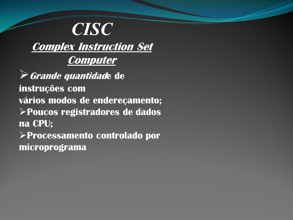 CISC Complex Instruction Set Computer Grande quantidade de instruções com vários modos de endereçamento; Poucos registradores de dados na CPU; Process