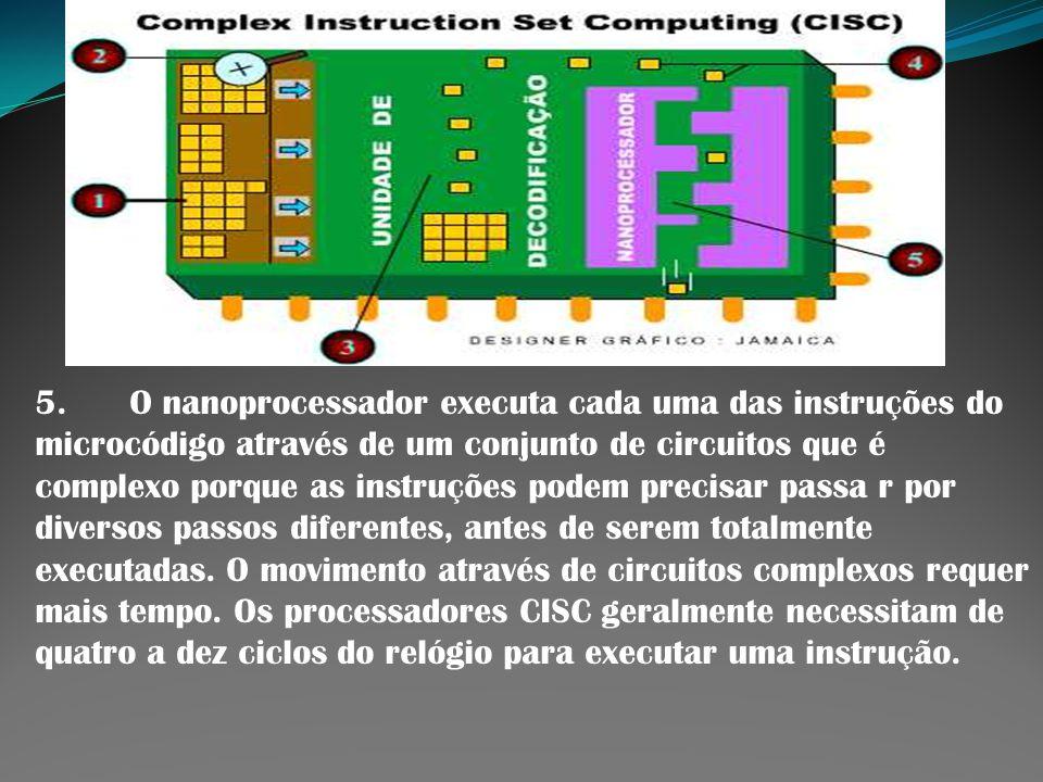 5. O nanoprocessador executa cada uma das instruções do microcódigo através de um conjunto de circuitos que é complexo porque as instruções podem prec
