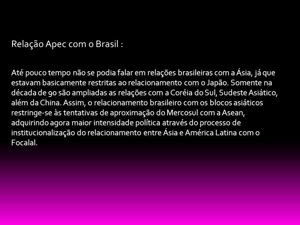 Relação Apec com o Brasil : Até pouco tempo não se podia falar em relações brasileiras com a Ásia, já que estavam basicamente restritas ao relacioname