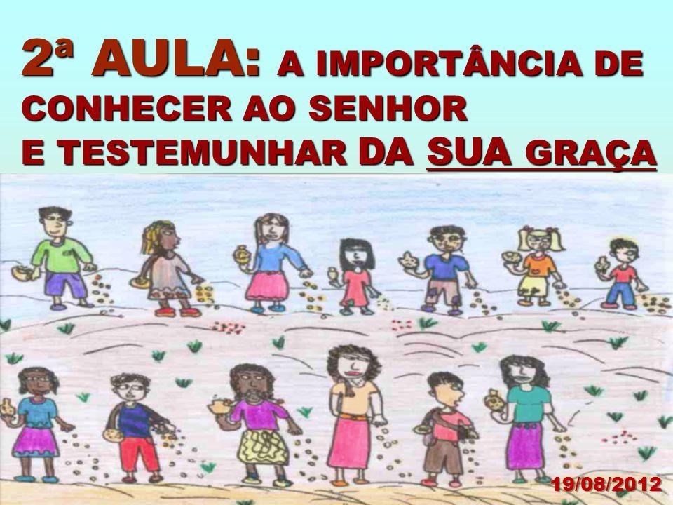 2ª AULA: A IMPORTÂNCIA DE CONHECER AO SENHOR E TESTEMUNHAR DA SUA GRAÇA 19/08/2012