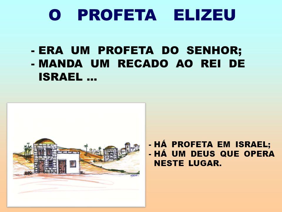 O PROFETA ELIZEU - ERA UM PROFETA DO SENHOR; - MANDA UM RECADO AO REI DE ISRAEL...