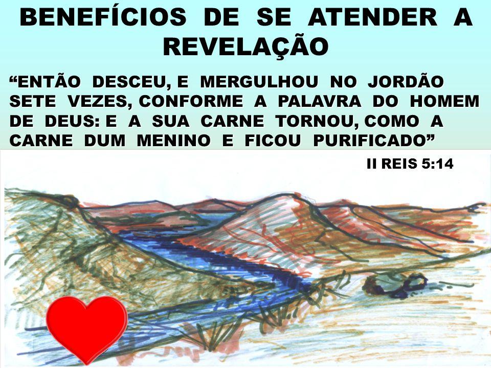ENTÃO DESCEU, E MERGULHOU NO JORDÃO SETE VEZES, CONFORME A PALAVRA DO HOMEM DE DEUS: E A SUA CARNE TORNOU, COMO A CARNE DUM MENINO E FICOU PURIFICADO II REIS 5:14 II REIS 5:14 BENEFÍCIOS DE SE ATENDER A REVELAÇÃO