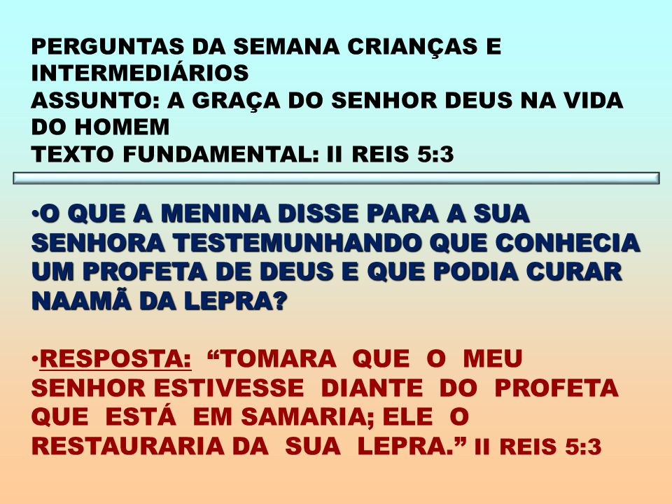 PERGUNTAS DA SEMANA CRIANÇAS E INTERMEDIÁRIOS ASSUNTO: A GRAÇA DO SENHOR DEUS NA VIDA DO HOMEM TEXTO FUNDAMENTAL: II REIS 5:3 O QUE A MENINA DISSE PARA A SUA SENHORA TESTEMUNHANDO QUE CONHECIA UM PROFETA DE DEUS E QUE PODIA CURAR NAAMÃ DA LEPRA.