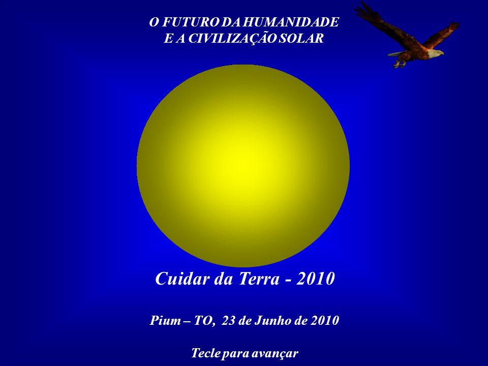O FUTURO DA HUMANIDADE E A CIVILIZAÇÃO SOLAR Cuidar da Terra - 2010 Pium – TO, 23 de Junho de 2010 Tecle para avançar