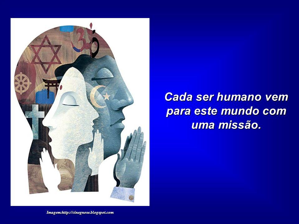 Cada ser humano vem para este mundo com uma missão. Imagem:http://cinegnose.blogspot.com