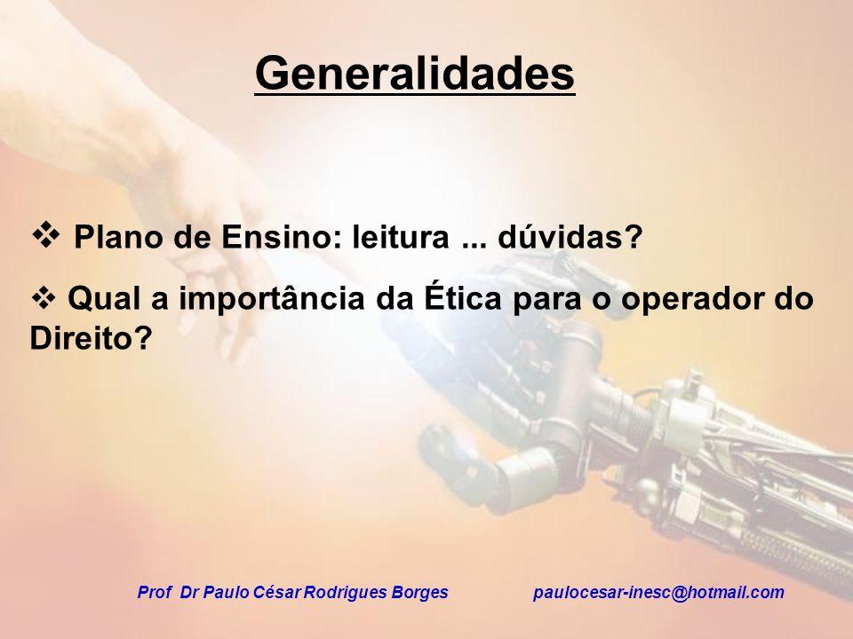 Generalidades Plano de Ensino: leitura... dúvidas? Qual a importância da Ética para o operador do Direito? Prof Dr Paulo César Rodrigues Borges pauloc