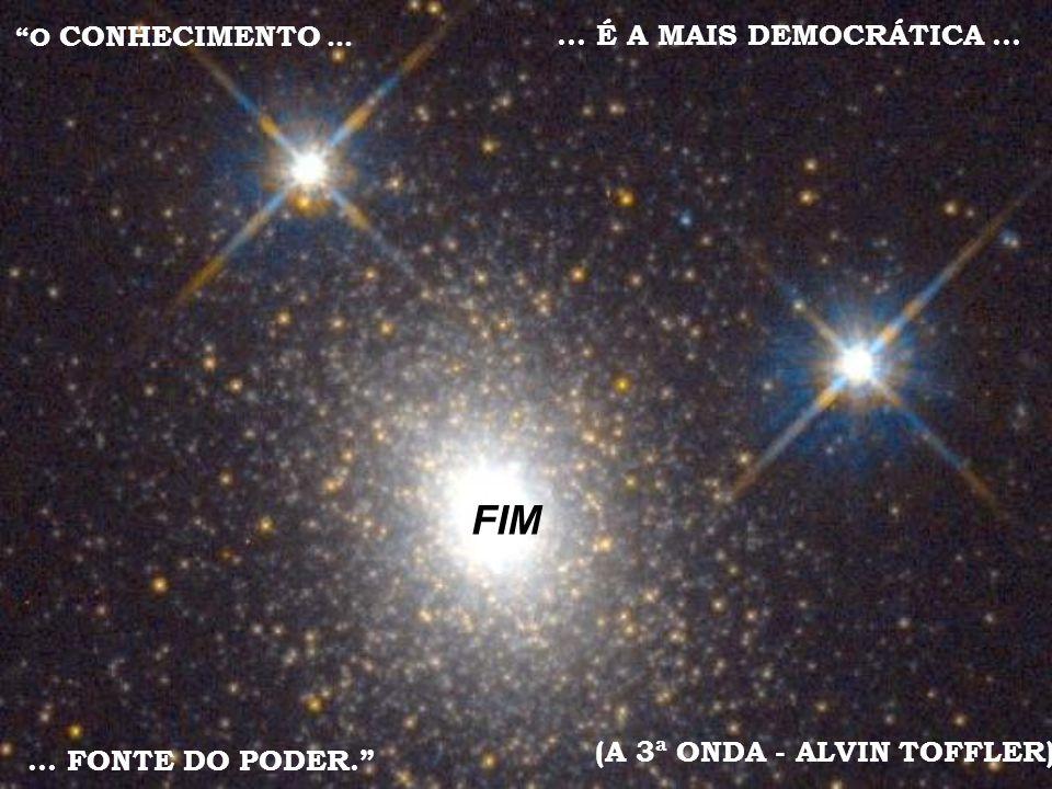 O CONHECIMENTO...... É A MAIS DEMOCRÁTICA... (A 3ª ONDA - ALVIN TOFFLER)... FONTE DO PODER. FIM