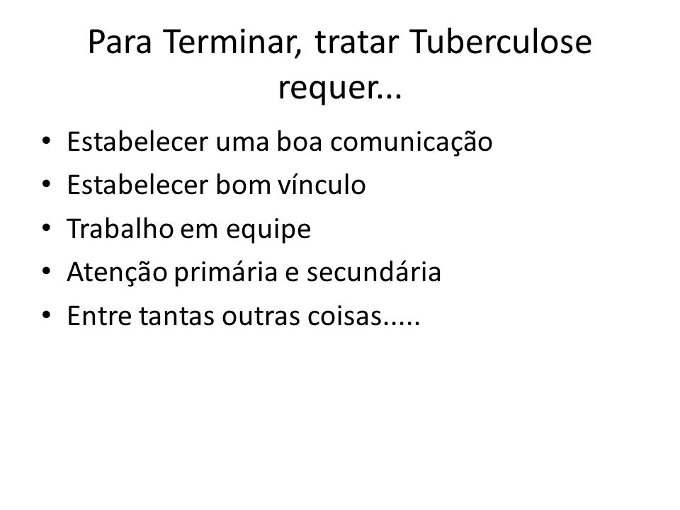 Para Terminar, tratar Tuberculose requer...
