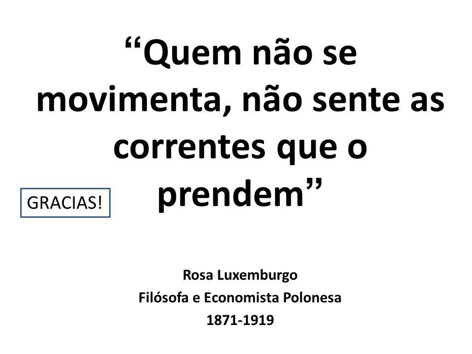 Quem não se movimenta, não sente as correntes que o prendem Rosa Luxemburgo Filósofa e Economista Polonesa 1871-1919 GRACIAS!