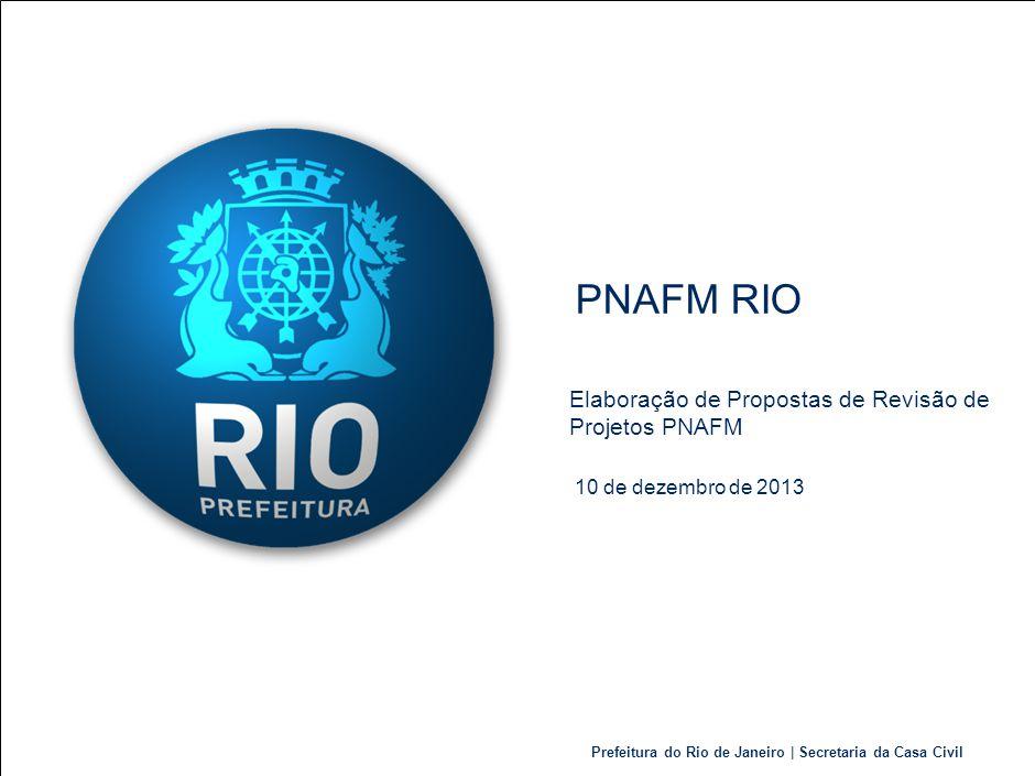 Prefeitura do Rio de Janeiro | Secretaria da Casa Civil PNAFM RIO 10 de dezembro de 2013 Elaboração de Propostas de Revisão de Projetos PNAFM