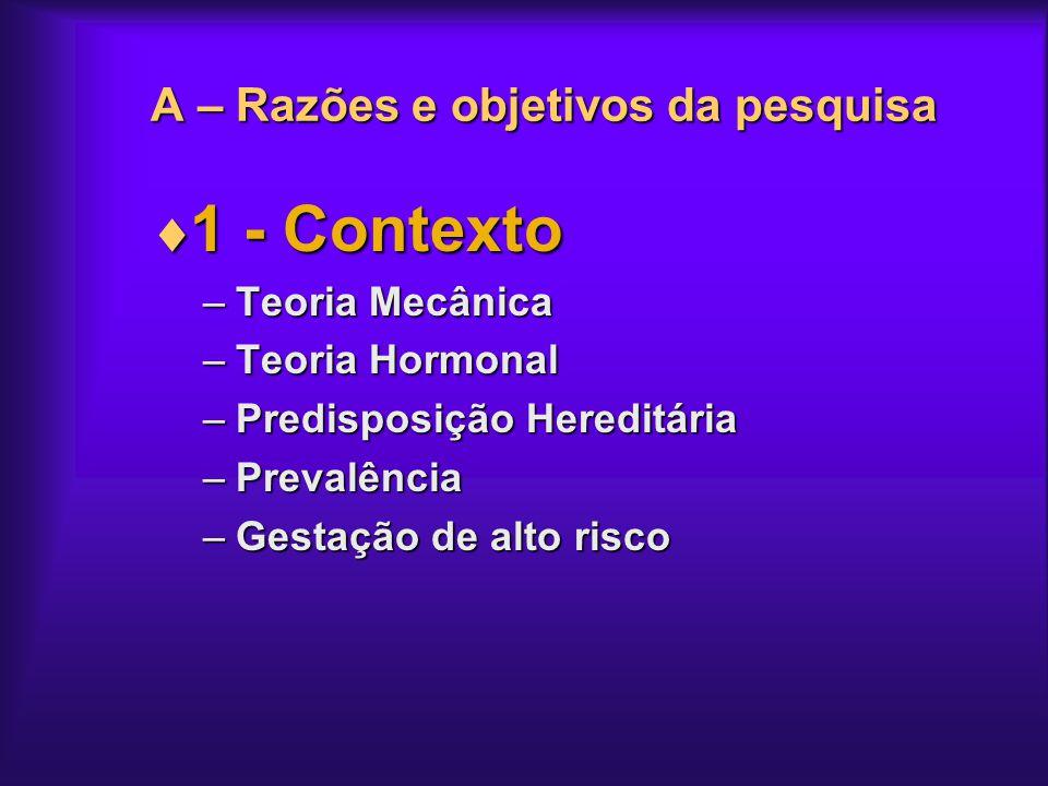 A – Razões e objetivos da pesquisa 1 - Contexto 1 - Contexto –Teoria Mecânica –Teoria Hormonal –Predisposição Hereditária –Prevalência –Gestação de al