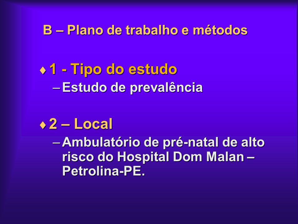 B – Plano de trabalho e métodos 1 - Tipo do estudo 1 - Tipo do estudo –Estudo de prevalência 2 – Local 2 – Local –Ambulatório de pré-natal de alto ris