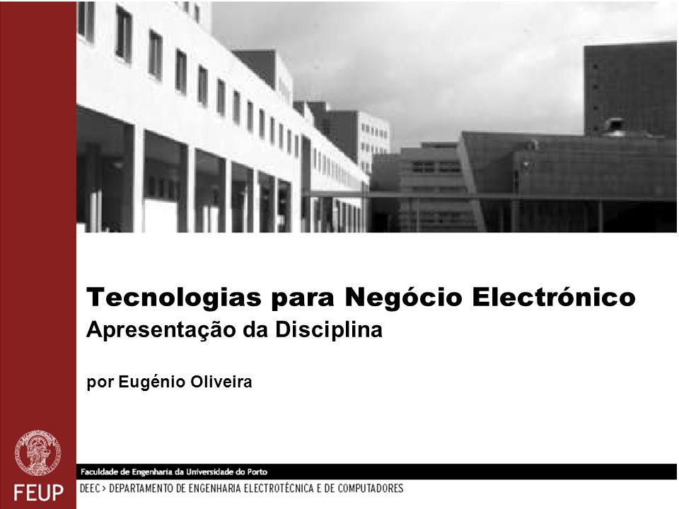 Tecnologias para Negócio Electrónico Apresentação da Disciplina por Eugénio Oliveira