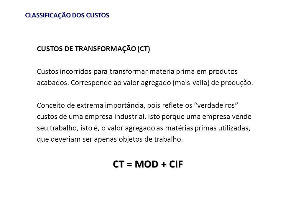 CLASSIFICAÇÃO DOS CUSTOS CUSTOS DE TRANSFORMAÇÃO (CT) Custos incorridos para transformar materia prima em produtos acabados. Corresponde ao valor agre