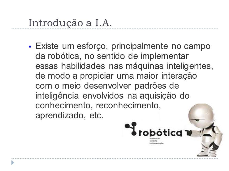 Introdução a I.A. Existe um esforço, principalmente no campo da robótica, no sentido de implementar essas habilidades nas máquinas inteligentes, de mo