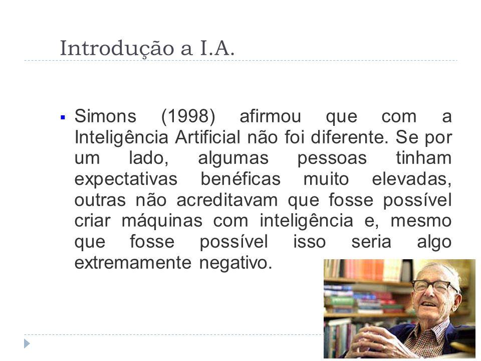 Introdução a I.A. Simons (1998) afirmou que com a Inteligência Artificial não foi diferente. Se por um lado, algumas pessoas tinham expectativas benéf