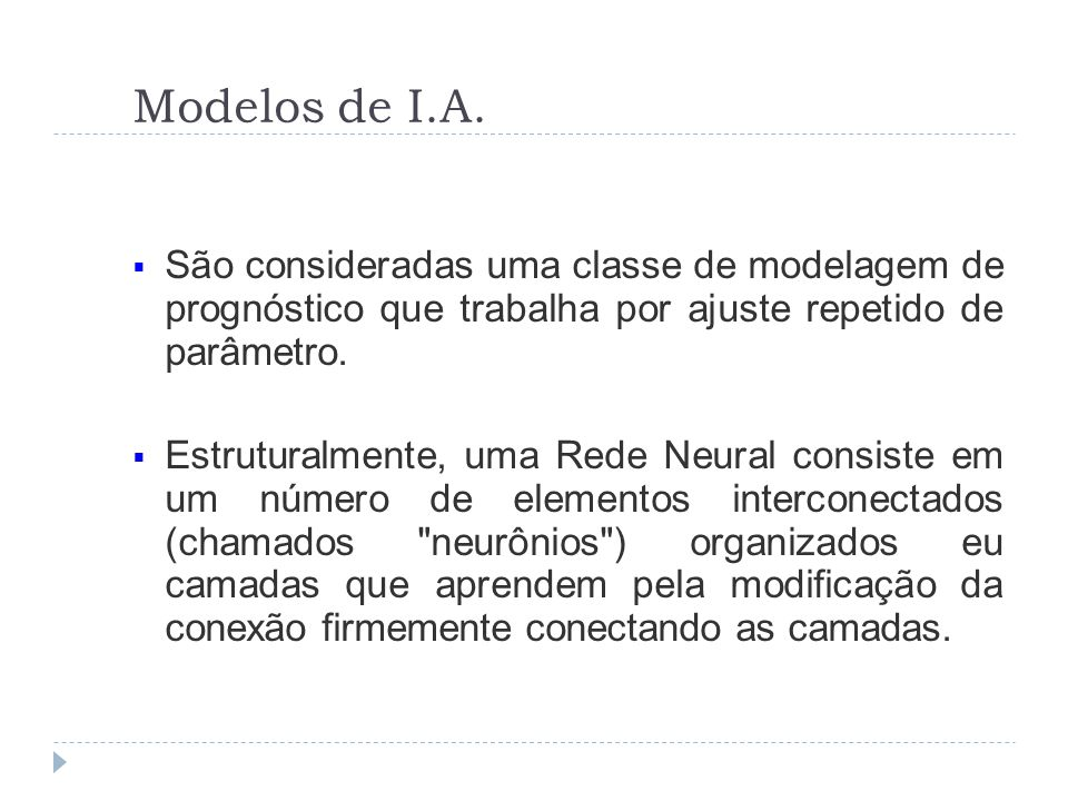 Modelos de I.A. São consideradas uma classe de modelagem de prognóstico que trabalha por ajuste repetido de parâmetro. Estruturalmente, uma Rede Neura