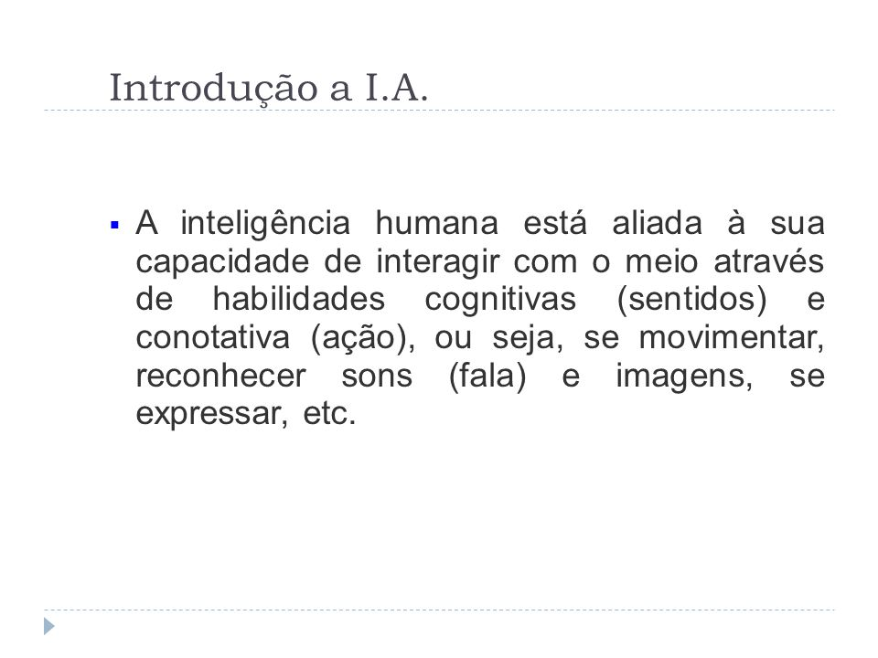 Introdução a I.A. A inteligência humana está aliada à sua capacidade de interagir com o meio através de habilidades cognitivas (sentidos) e conotativa