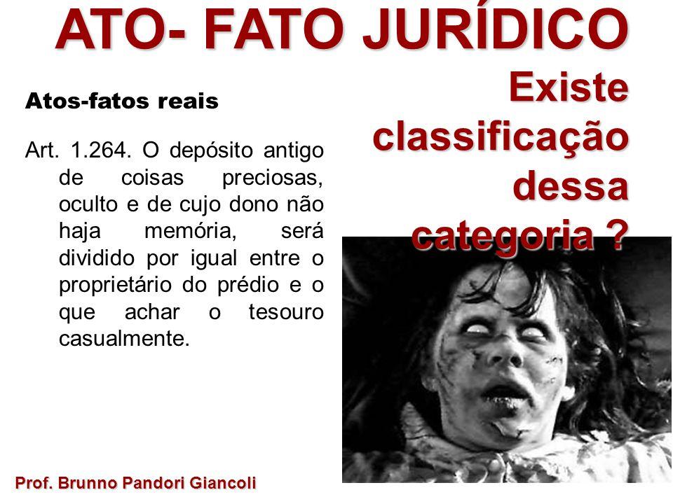 ATO- FATO JURÍDICO Existe Existeclassificaçãodessa categoria ? Prof. Brunno Pandori Giancoli Atos-fatos reais Art. 1.264. O depósito antigo de coisas