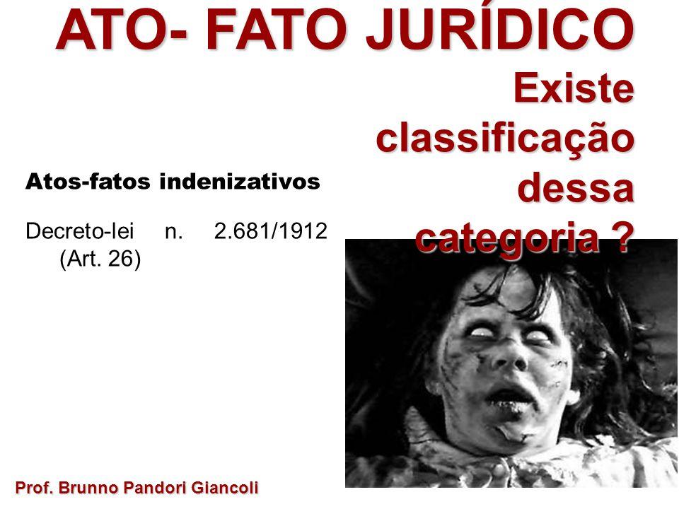 ATO- FATO JURÍDICO Existe Existeclassificaçãodessa categoria ? Prof. Brunno Pandori Giancoli Atos-fatos indenizativos Decreto-lei n. 2.681/1912 (Art.