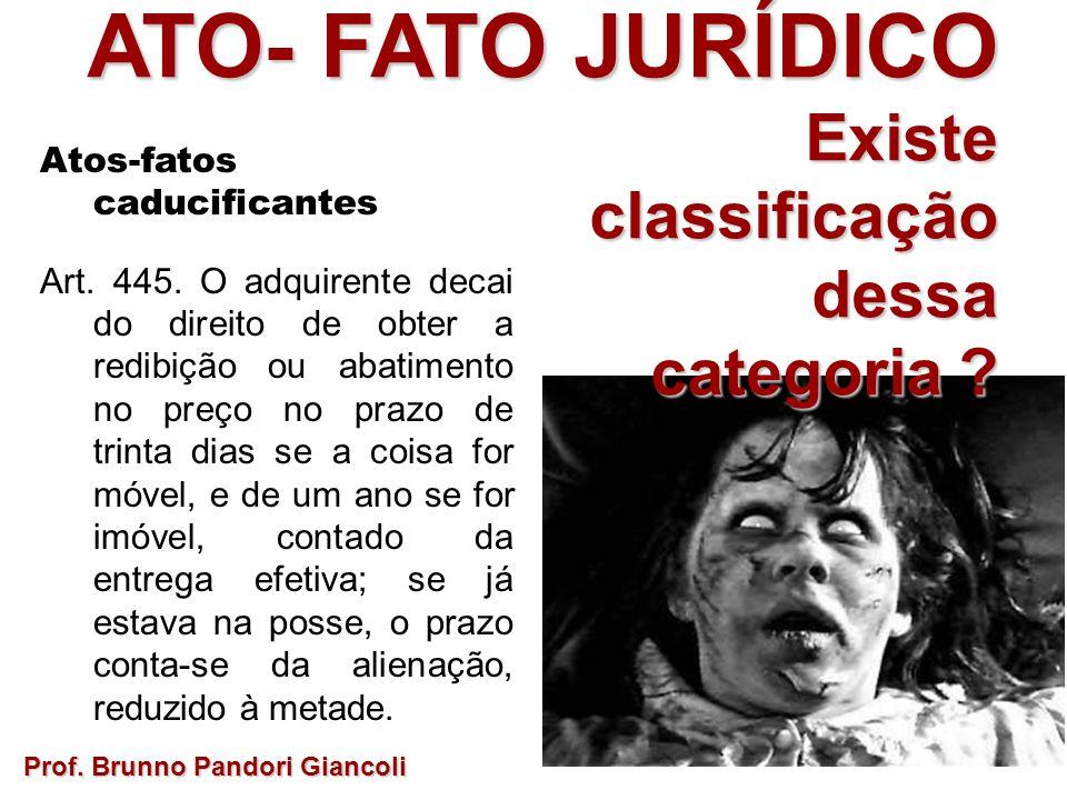 ATO- FATO JURÍDICO Existe Existeclassificaçãodessa categoria ? Prof. Brunno Pandori Giancoli Atos-fatos caducificantes Art. 445. O adquirente decai do