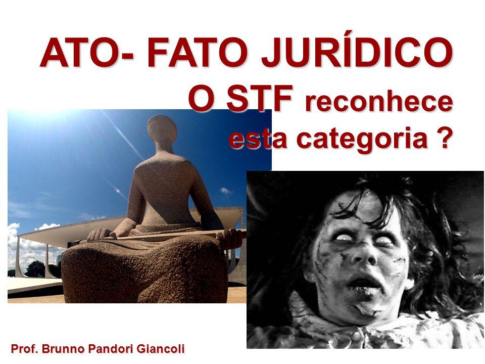 ATO- FATO JURÍDICO O STF reconhece O STF reconhece esta categoria ? Prof. Brunno Pandori Giancoli