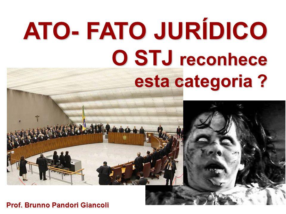 ATO- FATO JURÍDICO O STJ reconhece O STJ reconhece esta categoria ? Prof. Brunno Pandori Giancoli
