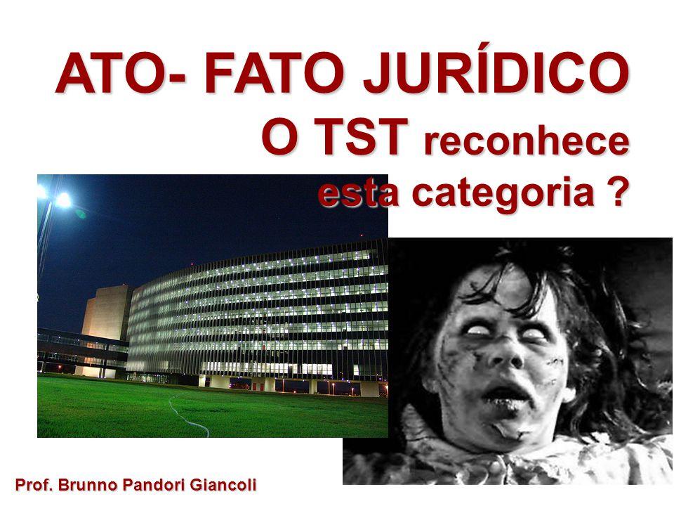 ATO- FATO JURÍDICO O TST reconhece O TST reconhece esta categoria ? Prof. Brunno Pandori Giancoli