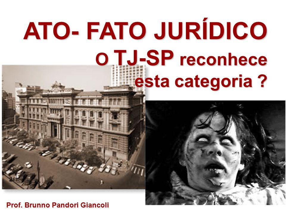 ATO- FATO JURÍDICO O TJ-SP reconhece O TJ-SP reconhece esta categoria ? Prof. Brunno Pandori Giancoli