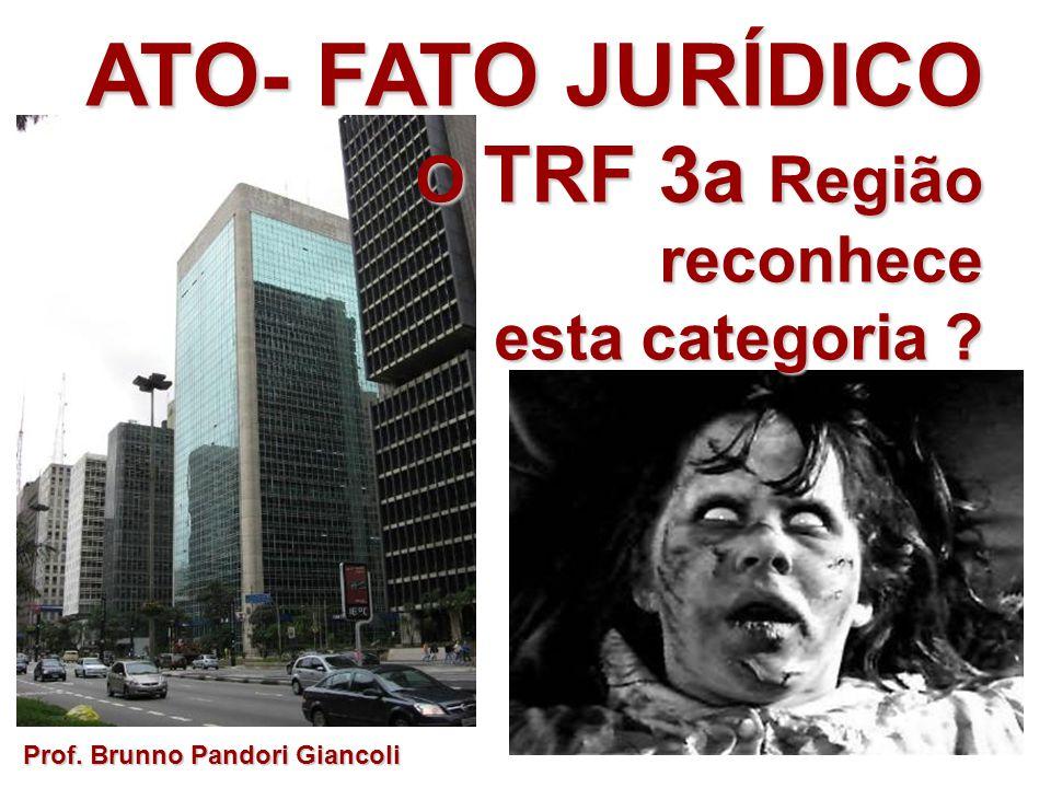 ATO- FATO JURÍDICO O TRF 3a Região O TRF 3a Regiãoreconhece esta categoria ? Prof. Brunno Pandori Giancoli