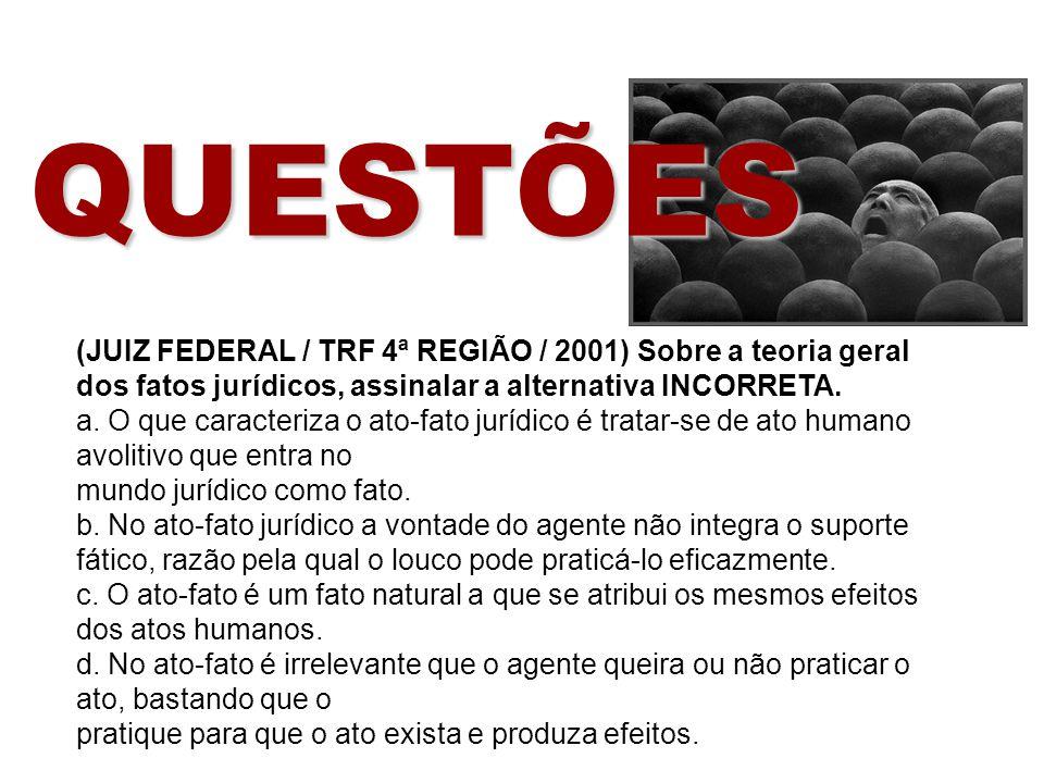 QUESTÕES (JUIZ FEDERAL / TRF 4ª REGIÃO / 2001) Sobre a teoria geral dos fatos jurídicos, assinalar a alternativa INCORRETA. a. O que caracteriza o ato