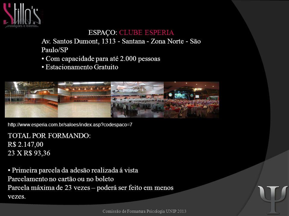 Comissão de Formatura Psicologia UNIP 2013 ESPAÇO: SALÃO SANTO INÁCIO Rua Luís Coelho, 323 - São Paulo – SP Com capacidade para até 1.600 pessoas Estacionamento pago http://www.saoluiseventos.com.br/quadro01.php?id=00142&canal=GALERIA%20DE%20FOTOS TOTAL POR FORMANDO: R$ 1.919,85 23 X R$ 83,47 Primeira parcela da adesão realizada á vista Parcelamento no cartão ou no boleto Parcela máxima de 23 vezes – poderá ser feito em menos vezes.