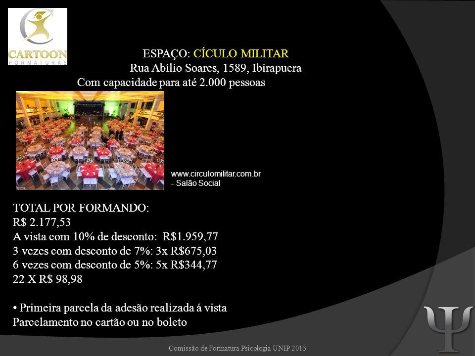 Comissão de Formatura Psicologia UNIP 2013 ESPAÇO: MOINHO EVENTOS Rua Borges de Figueiredo, 510 - Mooca - São Paulo Com capacidade para até 5.000 pessoas www.moinhoeventos.com.br TOTAL POR FORMANDO: R$ 2.145,90 A vista com 10% de desconto: R$1.931,31 3 vezes com desconto de 7%: 3x R$665,23 6 vezes com desconto de 5%: 5x R$339,77 22 X R$ 97,54 Primeira parcela da adesão realizada á vista Parcelamento no cartão ou no boleto