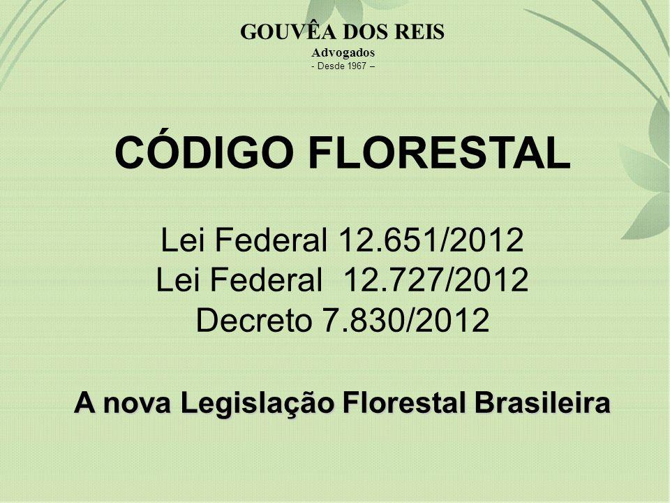 GOUVÊA DOS REIS Advogados - Desde 1967 – CÓDIGO FLORESTAL Lei Federal 12.651/2012 Lei Federal 12.727/2012 Decreto 7.830/2012 A nova Legislação Florest