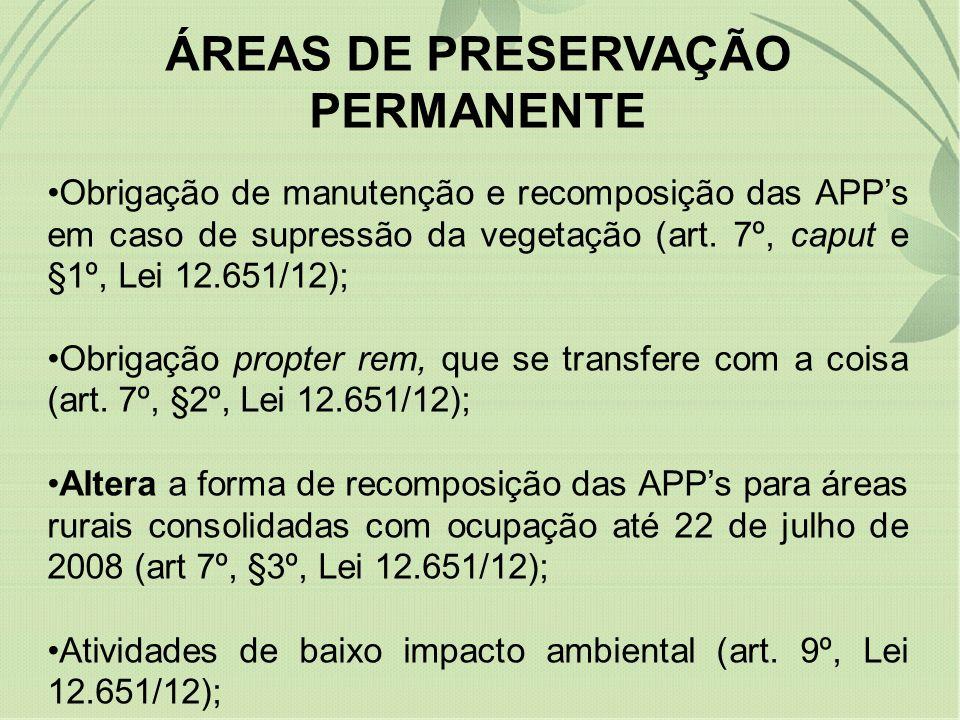 ÁREAS DE PRESERVAÇÃO PERMANENTE Obrigação de manutenção e recomposição das APPs em caso de supressão da vegetação (art. 7º, caput e §1º, Lei 12.651/12