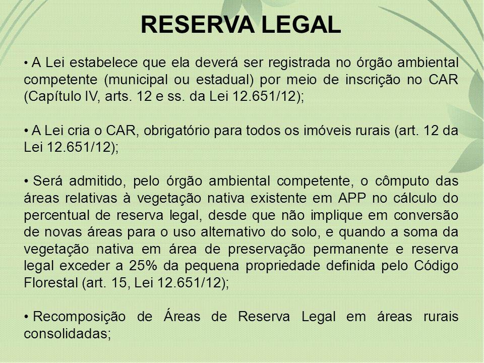 RESERVA LEGAL A Lei estabelece que ela deverá ser registrada no órgão ambiental competente (municipal ou estadual) por meio de inscrição no CAR (Capít