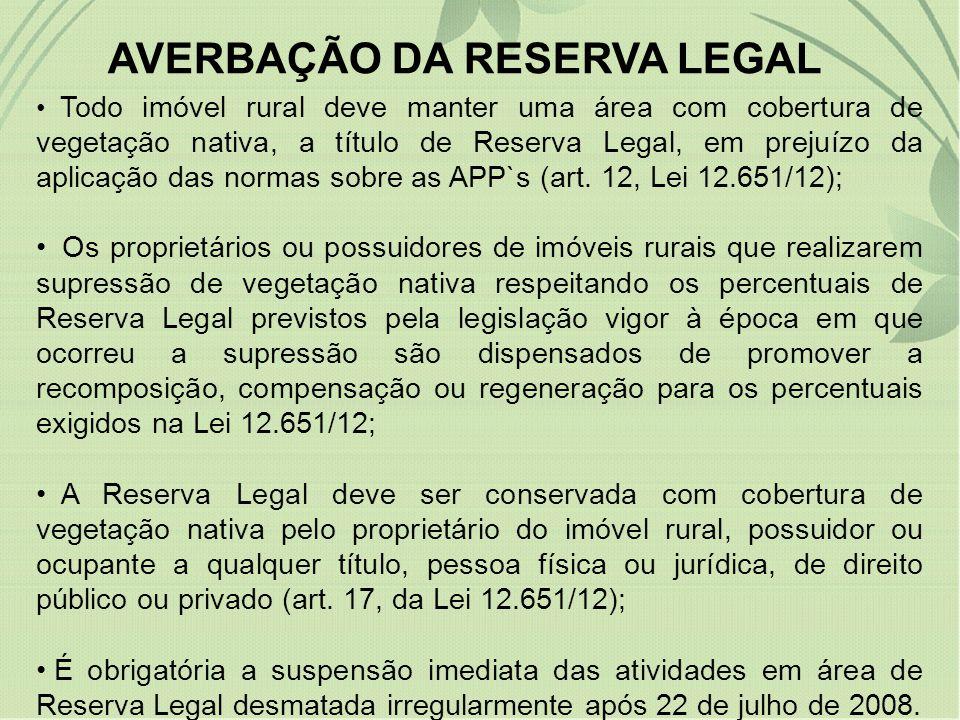 AVERBAÇÃO DA RESERVA LEGAL Todo imóvel rural deve manter uma área com cobertura de vegetação nativa, a título de Reserva Legal, em prejuízo da aplicaç