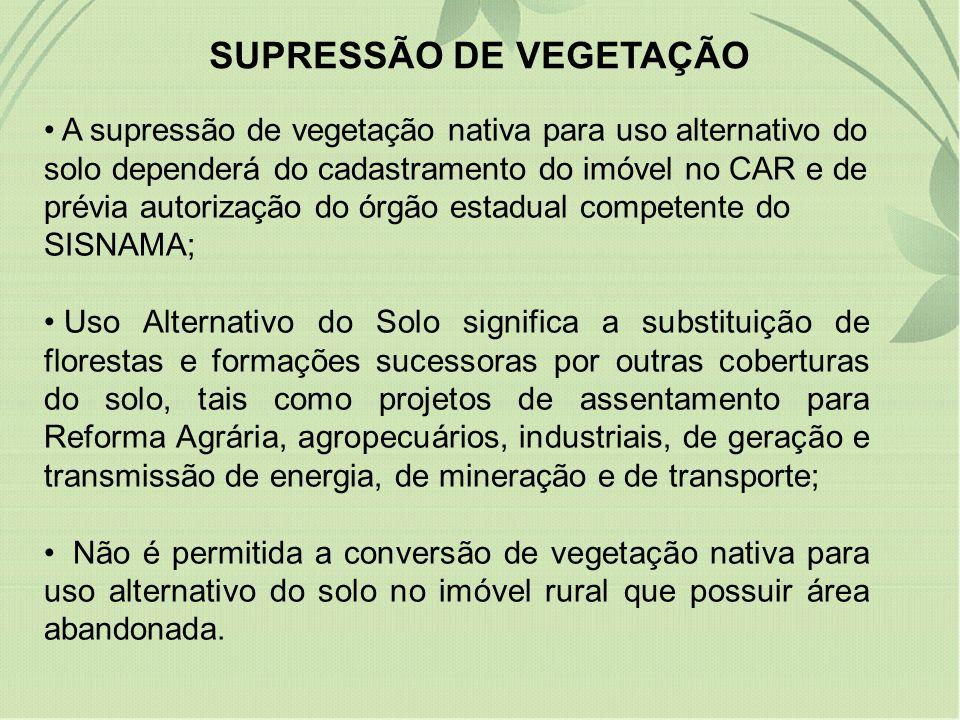 SUPRESSÃO DE VEGETAÇÃO A supressão de vegetação nativa para uso alternativo do solo dependerá do cadastramento do imóvel no CAR e de prévia autorizaçã