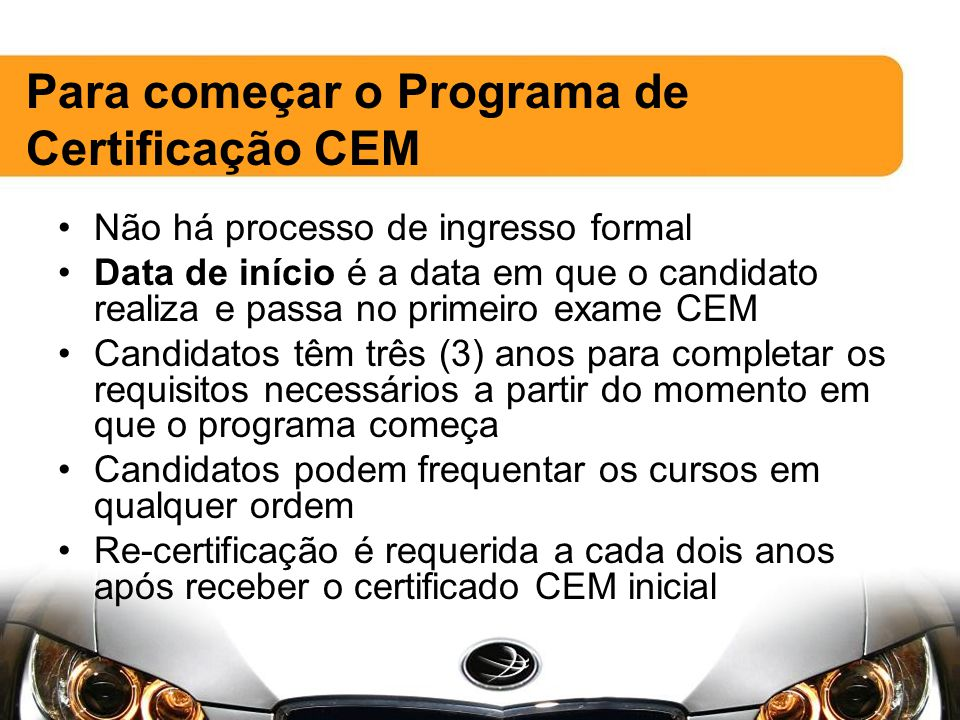 Não há processo de ingresso formal Data de início é a data em que o candidato realiza e passa no primeiro exame CEM Candidatos têm três (3) anos para completar os requisitos necessários a partir do momento em que o programa começa Candidatos podem frequentar os cursos em qualquer ordem Re-certificação é requerida a cada dois anos após receber o certificado CEM inicial Para começar o Programa de Certificação CEM
