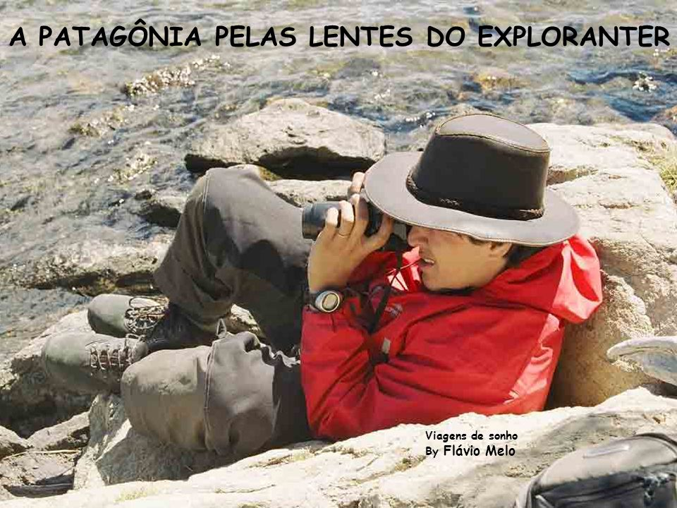 A PATAGÔNIA PELAS LENTES DO EXPLORANTER Viagens de sonho By Flávio Melo