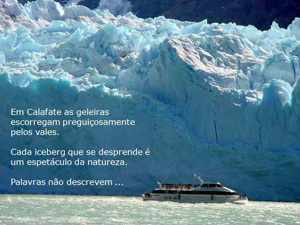 Em Calafate as geleiras escorregam preguiçosamente pelos vales. Cada iceberg que se desprende é um espetáculo da natureza. Palavras não descrevem...