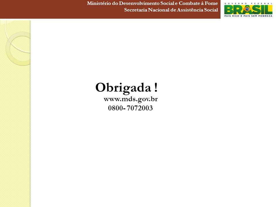 www.mds.gov.br 0800- 7072003 Obrigada ! Ministério do Desenvolvimento Social e Combate à Fome Secretaria Nacional de Assistência Social