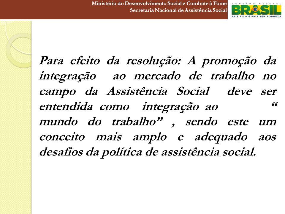 Para efeito da resolução: A promoção da integração ao mercado de trabalho no campo da Assistência Social deve ser entendida como integração ao mundo d